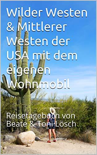 Wilder Westen & Mittlerer Westen der USA mit dem eigenen Wohnmobil: Reisetagebuch von Beate & Toni Lösch (Five Seasons – mit dem eigenen Wohnmobil durch Nordamerika 3)