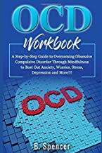 OCD Workbook: A Step-by-Step Guide to Overcoming Obsessive Compulsive Disorder Through Mindfulness to Bust Out Anxiety, Worries, Stress, Depression and More!!!