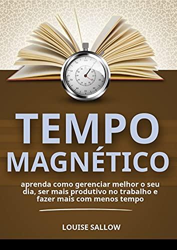 Tempo Magnético: Aprenda Como Gerenciar Melhor O Seu Dia, Ser Mais Produtivo No Trabalho E Fazer Mais Com Menos Tempo