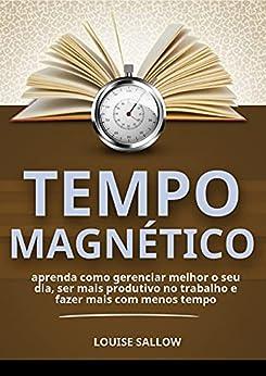 Tempo Magnético: Aprenda Como Gerenciar Melhor O Seu Dia, Ser Mais Produtivo No Trabalho E Fazer Mais Com Menos Tempo por [Louise Sallow]