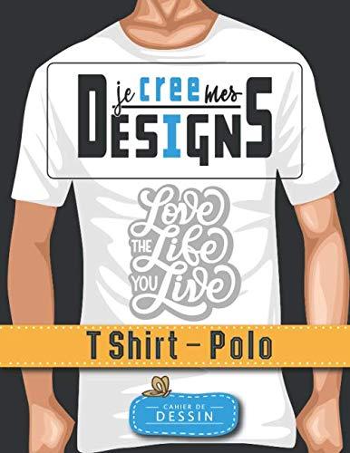 Je Crée Mes Designs – T Shirt - Polo: Cahier de dessin...