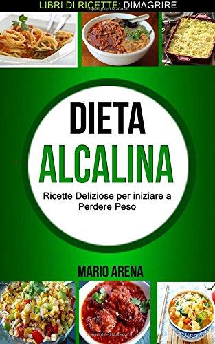 Dieta Alcalina: Ricette Deliziose per iniziare a Perdere Peso (Libri di ricette: Dimagrire)
