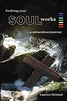 Evolving your SOULworks: a miraculous journey by [Lauren Heistad]