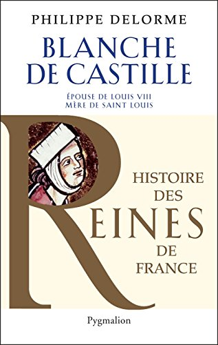 Blanche de Castille: Epouse de Louis VIII, mère de Saint Louis (Histoire des Reines de France)