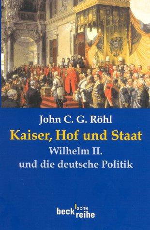 Kaiser, Hof und Staat: Wilhelm II. und die deutsche Politik