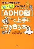 あなたのあらゆる「困った! 」がなくなる 「ADHD脳」と上手につき合う本