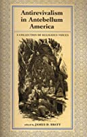 Antirevivalism in Antebellum America: A Collection of Religious Voices