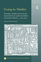 Going to Market: Women, Trade and Social Relations in Early Modern English Towns, c. 1550-1650 (History of Retailing and Consumption)