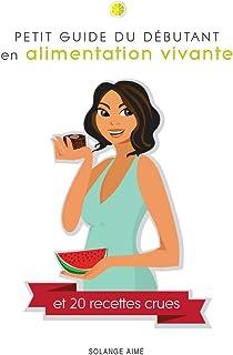 Petit guide du débutant en alimentation vivante et 20 recettes crues: Pour une santé à son plein potentiel (French Edition)