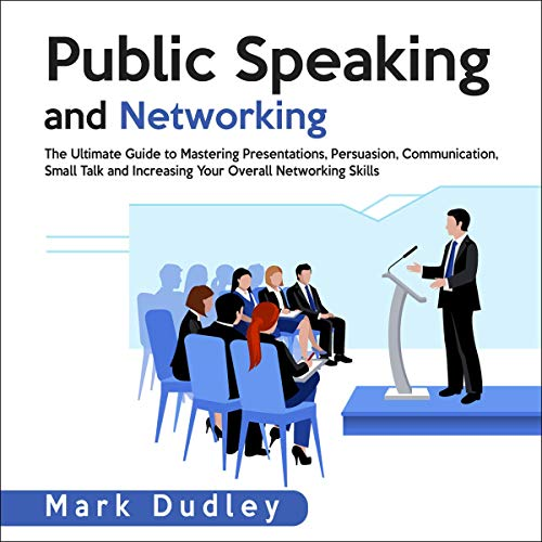 『Public Speaking and Networking: The Ultimate Guide to Mastering Presentations, Persuasion, Communication, Small Talk and Increasing Your Overall Networking Skills』のカバーアート