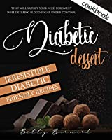 Diabetic Dessert Cookbook: Irresistible Diabetic Friendly Recipes that Will Satisfy your Need for Sweet While Keeping Blood Sugar Under Control