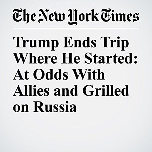 Trump Ends Trip Where He Started: At Odds With Allies and Grilled on Russia audiobook cover art
