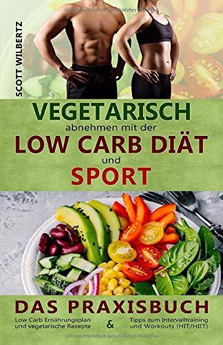 Vegetarisch abnehmen mit der Low Carb Diät und Sport: Das Praxisbuch: Low Carb Ernährungsplan und vegetarische Rezepte & Tipps zum Intervalltraining und Workouts (HIT/HIIT)