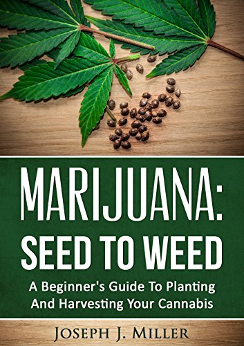 Marijuana:Seed To Weed: A Beginner's Guide To Planting And Harvesting Your Cannabis (English Edition)