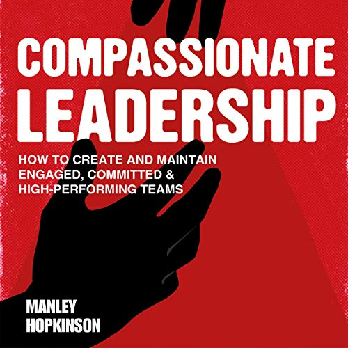 Compassionate Leadership: How to Build an Engaged, Committed & High-Performing Team cover art