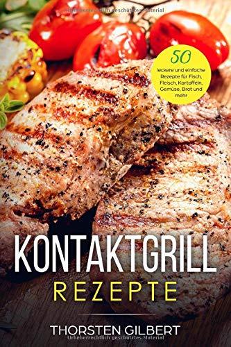 Kontaktgrill Rezepte: 50 leckere und einfache Rezepte für Fisch, Fleisch, Kartoffeln, Gemüse, Brot und mehr – Das Kontaktgrill Rezeptbuch