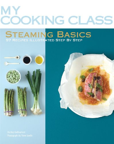 Steaming Basics: 97 Recipes Illustrated Step by Step (My Cooking Class)