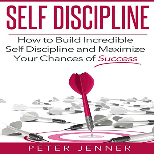 Self Discipline: How to Build Incredible Self Discipline and Maximize Your Chances of Success audiobook cover art
