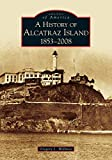 History of Alcatraz Island, 1853-2008 (Images of America: California)