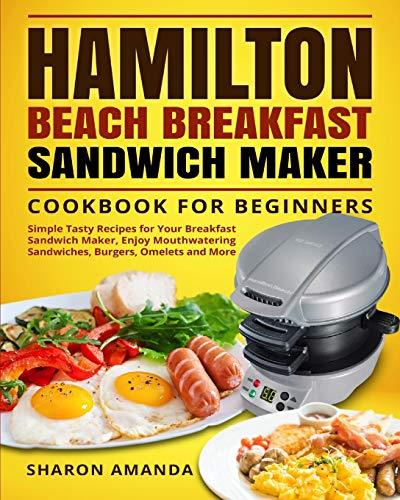 Hamilton Beach Breakfast Sandwich Maker Cookbook for Beginners: Simple Tasty Recipes for Your Breakfast Sandwich Maker, Enjoy Mouthwatering Sandwiches, Burgers, Omelets and More