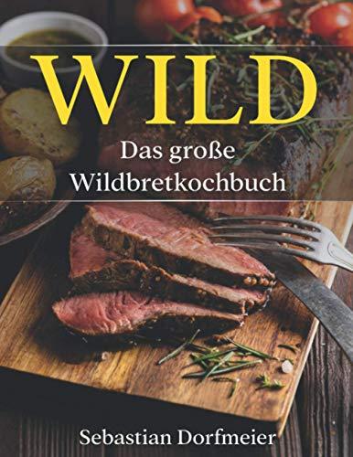 Das große Wildbret Kochbuch: Das Wild Kochbuch mit vielen Wildrezepten für leckere Gerichte. Inklusive ausführlichen Einleitungsteils