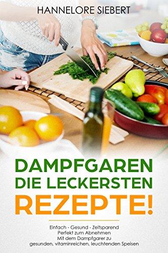 Dampfgaren - Die leckersten Rezepte! Einfach gesünder, besser und zeitsparend Mit dem Dampfgarer zu gesunden, vitaminreichen, leuchtenden Speisen