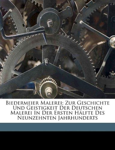 Biedermeier Malerei; Zur Geschichte Und Geistigkeit Der Deutschen Malerei in Der Ersten Halfte Des Neunzehnten Jahrhunderts