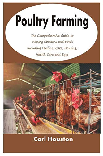 Poultry Farming: The Comprehensive Guide to Raising Chickens and Fowls Including Feeding, Care, Housing, Health Care and Eggs