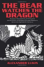 The Bear Watches the Dragon: Russia's Perceptions of China and the Evolution of Russian-Chinese Relations Since the Eighte...