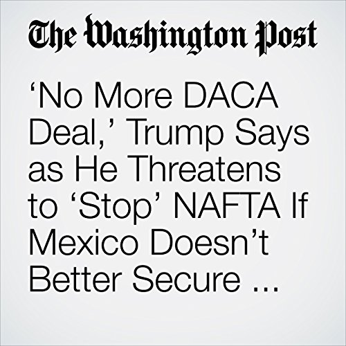 'No More DACA Deal,' Trump Says as He Threatens to 'Stop' NAFTA If Mexico Doesn't Better Secure Border copertina