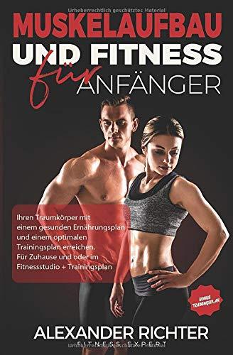 Muskelaufbau und Fitness für Anfänger: Ihren Traumkörper mit einem gesunden Ernährungsplan und einem optimalen Trainingsplan erreichen. Für Zuhause und oder im Fitnessstudio + Trainingsplan