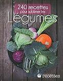 240 recettes pour sublimer les LEGUMES