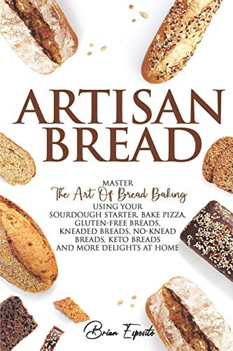 Artisan Bread: Master the Art of Bread Baking Using Your Sourdough Starter. Bake Pizza, Gluten-Free Breads, Kneaded Breads, No-Knead Breads, Keto Breads and More Delights at Home.