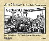 Alte Meister der Eisenbahn-Photographie: Gerhard Illner: Das Werk des Leipziger Bildreporters