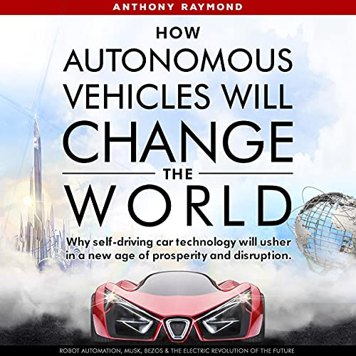 How Autonomous Vehicles Will Change the World Audiobook By Anthony Raymond cover art