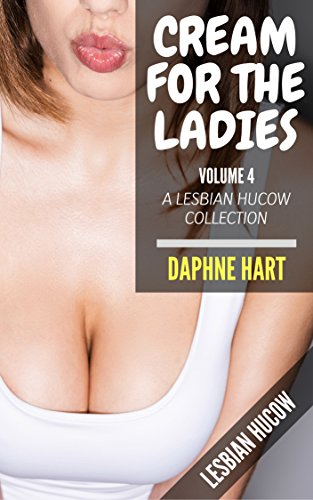 Cream for the Ladies, Volume 4: A Lesbian Hucow Collection