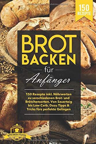Brot Backen für Anfänger: 150 Rezepte inkl. Nährwerten zu verschiedenen Brot- und Brötchensorten. Von Sauerteig bis Low Carb. Dazu Tipps & Tricks fürs perfekte Gelingen