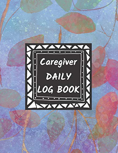 Caregiver Daily Log Book: Home Aide Record Book, Medical Care Organizer / Monitor / Journal / Diary / Sheets To Facilite Communication And Efficiency (Healthcare Tracker)