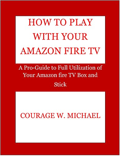 HOW TO PLAY WITH YOUR AMAZON FIRE TV: A Pro-Guide to Full Utilization of Your Amazon fire TV Box and Stick (English Edition)