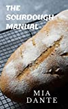 The Sourdough Manual: A complete cookbook guide on Sourdough: How to make sourdough with different recipes, different bread baked with sourdough, sourdough conversion and the process