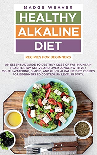 Healthy Alkaline Diet Recipes for Beginners: An Essential Guide to Destroy 12Lbs of Fat, Maintain Health, Stay Active and Liver Longer with 25+ ... for Beginners to Control PH Level in Body.