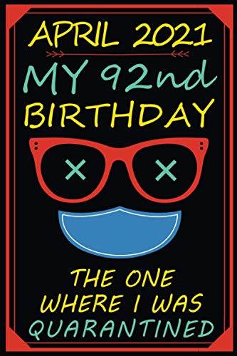 April 2021 My 92th Birthday The One Where I Was Quarantined: Funny Gift Notebook | Happy 92nd Birthday Original Gift idea | 92 Years Old Gift For Women - Men | Quarantine Birthday Journal