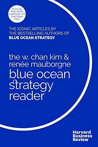 W. Chan Kim and Renée Mauborgne Blue Ocean Strategy Reader: The iconic articles by bestselling authors W. Chan Kim and Renée Mauborgne