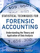 Statistical Techniques for Forensic Accounting: Understanding the Theory and Application of Data Analysis