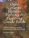 Ogle County Illinois Fishing & Floating Guide Book: Complete fishing and floating information for Ogle County Illinois (Illinois Fishing & Floating Guide Books)