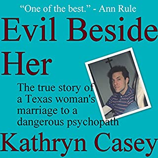 Evil Beside Her     The True Story of a Texas Woman's Marriage to a Dangerous Psychopath              By:                                                                                                                                 Kathryn Casey                               Narrated by:                                                                                                                                 Debbie Andreen                      Length: 11 hrs and 31 mins     4 ratings     Overall 4.3