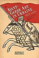 Avant-Garde Art in Ukraine 1910-1930: Contested Memory