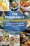 THE PREGNANCY DIET COOKBOOK: A complete NutritIon Guide and Cookbook For Pregnant Women