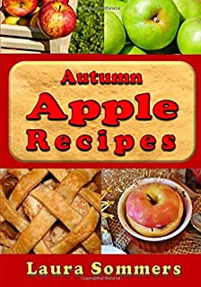 Autumn Apple Recipes: Apple Crisp, Apple Pie, Apple Sauce and Much Much More (Superfoods Cookbook) (Volume 5)