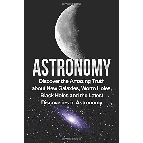 Astronomy: Astronomy For Beginners: Discover The Amazing Truth About New Galaxies, Worm Holes, Black Holes And The Latest Discoveries In Astronomy ... For Beginners, Astronomy 101) (Volume 1)